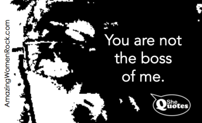 #SheQuotes you are not the boss of me
