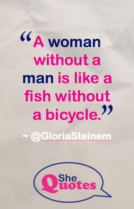Gloria Steinem man is like fish